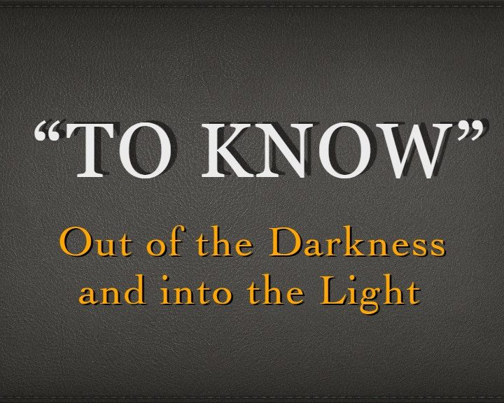 To Know: Out of the Darkness and Into the Light