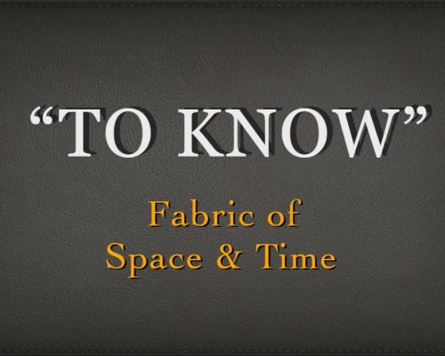 To Know: Fabric of Space & Time